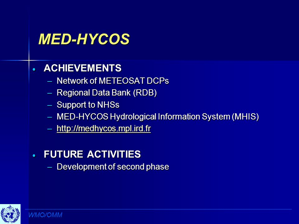 MED-HYCOS  ACHIEVEMENTS –Network of METEOSAT DCPs –Regional Data Bank (RDB) –Support to NHSs –MED-HYCOS Hydrological Information System (MHIS) –     FUTURE ACTIVITIES –Development of second phase WMO/OMM