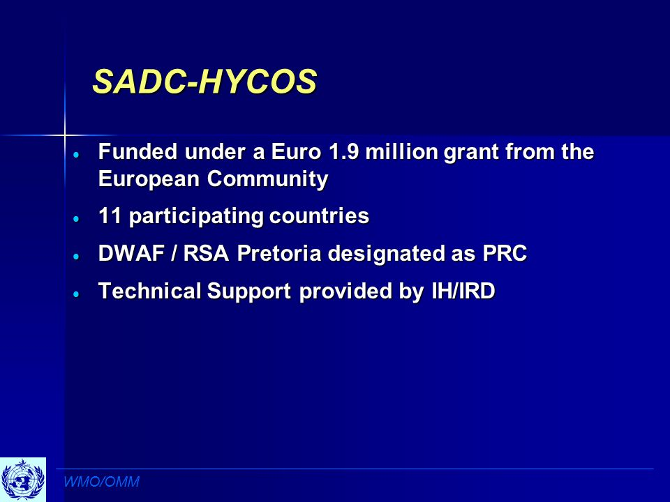 SADC-HYCOS  Funded under a Euro 1.9 million grant from the European Community  11 participating countries  DWAF / RSA Pretoria designated as PRC  Technical Support provided by IH/IRD WMO/OMM