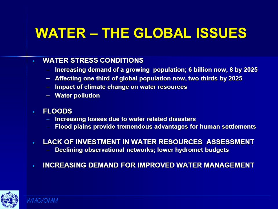 WATER – THE GLOBAL ISSUES  WATER STRESS CONDITIONS –Increasing demand of a growing population; 6 billion now, 8 by 2025 –Affecting one third of global population now, two thirds by 2025 –Impact of climate change on water resources –Water pollution  FLOODS  Increasing losses due to water related disasters  Flood plains provide tremendous advantages for human settlements  LACK OF INVESTMENT IN WATER RESOURCES ASSESSMENT –Declining observational networks; lower hydromet budgets  INCREASING DEMAND FOR IMPROVED WATER MANAGEMENT WMO/OMM