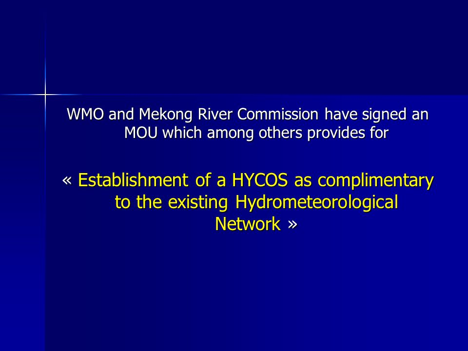 WMO and Mekong River Commission have signed an MOU which among others provides for « Establishment of a HYCOS as complimentary to the existing Hydrometeorological Network »