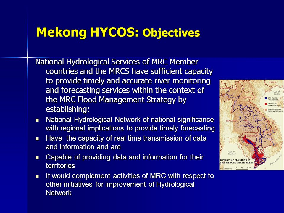 Mekong HYCOS: Objectives National Hydrological Services of MRC Member countries and the MRCS have sufficient capacity to provide timely and accurate river monitoring and forecasting services within the context of the MRC Flood Management Strategy by establishing: National Hydrological Network of national significance with regional implications to provide timely forecasting National Hydrological Network of national significance with regional implications to provide timely forecasting Have the capacity of real time transmission of data and information and are Have the capacity of real time transmission of data and information and are Capable of providing data and information for their territories Capable of providing data and information for their territories It would complement activities of MRC with respect to other initiatives for improvement of Hydrological Network It would complement activities of MRC with respect to other initiatives for improvement of Hydrological Network
