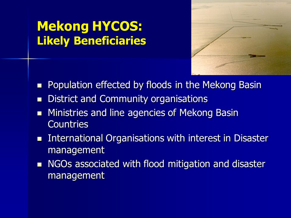 Mekong HYCOS: Likely Beneficiaries Population effected by floods in the Mekong Basin Population effected by floods in the Mekong Basin District and Community organisations District and Community organisations Ministries and line agencies of Mekong Basin Countries Ministries and line agencies of Mekong Basin Countries International Organisations with interest in Disaster management International Organisations with interest in Disaster management NGOs associated with flood mitigation and disaster management NGOs associated with flood mitigation and disaster management