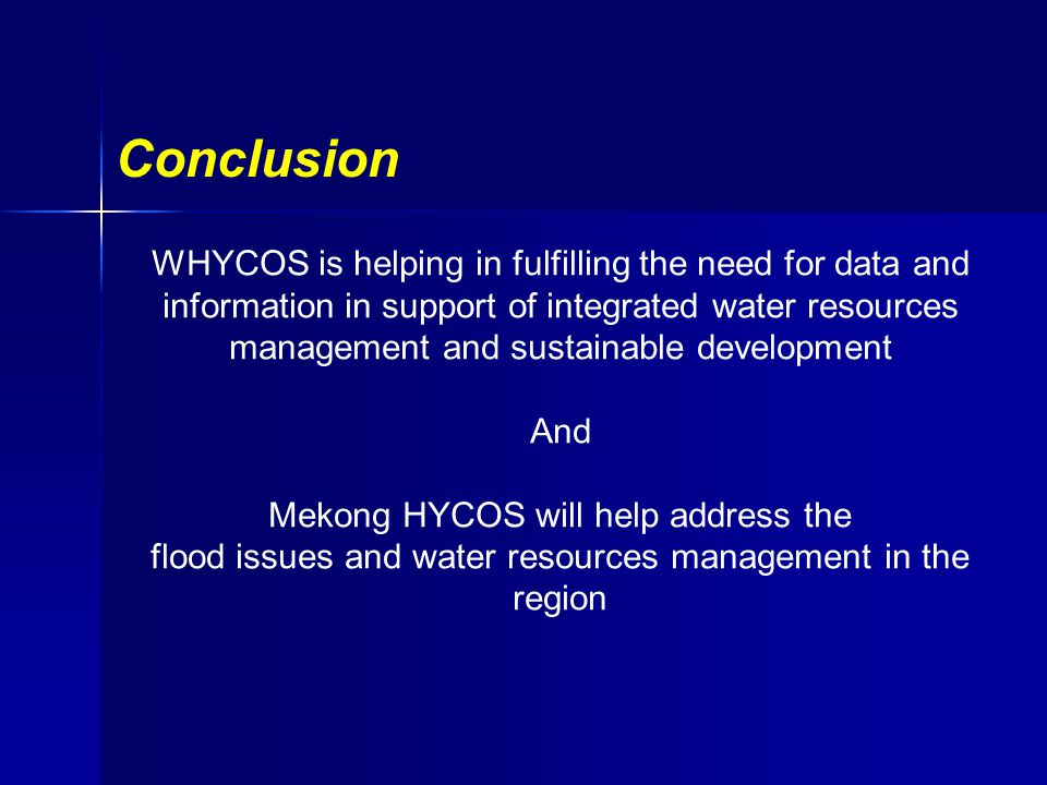 Conclusion WHYCOS is helping in fulfilling the need for data and information in support of integrated water resources management and sustainable development And Mekong HYCOS will help address the flood issues and water resources management in the region