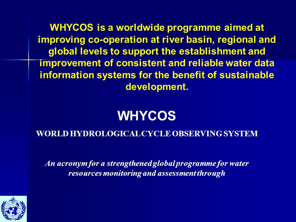 WHYCOS WORLD HYDROLOGICAL CYCLE OBSERVING SYSTEM An acronym for a strengthened global programme for water resources monitoring and assessment through WHYCOS is a worldwide programme aimed at improving co-operation at river basin, regional and global levels to support the establishment and improvement of consistent and reliable water data information systems for the benefit of sustainable development.