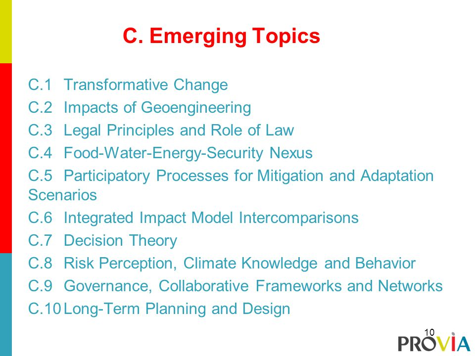 C.Emerging Topics C.1Transformative Change C.2Impacts of Geoengineering C.3Legal Principles and Role of Law C.4Food-Water-Energy-Security Nexus C.5Participatory Processes for Mitigation and Adaptation Scenarios C.6Integrated Impact Model Intercomparisons C.7Decision Theory C.8Risk Perception, Climate Knowledge and Behavior C.9Governance, Collaborative Frameworks and Networks C.10Long-Term Planning and Design 10