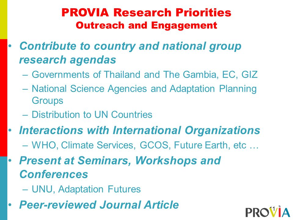 Contribute to country and national group research agendas –Governments of Thailand and The Gambia, EC, GIZ –National Science Agencies and Adaptation Planning Groups –Distribution to UN Countries Interactions with International Organizations –WHO, Climate Services, GCOS, Future Earth, etc … Present at Seminars, Workshops and Conferences –UNU, Adaptation Futures Peer-reviewed Journal Article PROVIA Research Priorities Outreach and Engagement 11