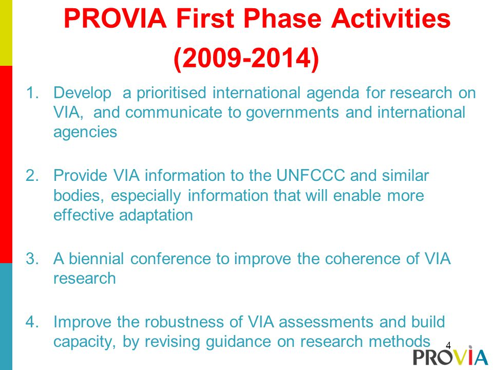 PROVIA First Phase Activities ( ) 1.Develop a prioritised international agenda for research on VIA, and communicate to governments and international agencies 2.Provide VIA information to the UNFCCC and similar bodies, especially information that will enable more effective adaptation 3.A biennial conference to improve the coherence of VIA research 4.Improve the robustness of VIA assessments and build capacity, by revising guidance on research methods 4