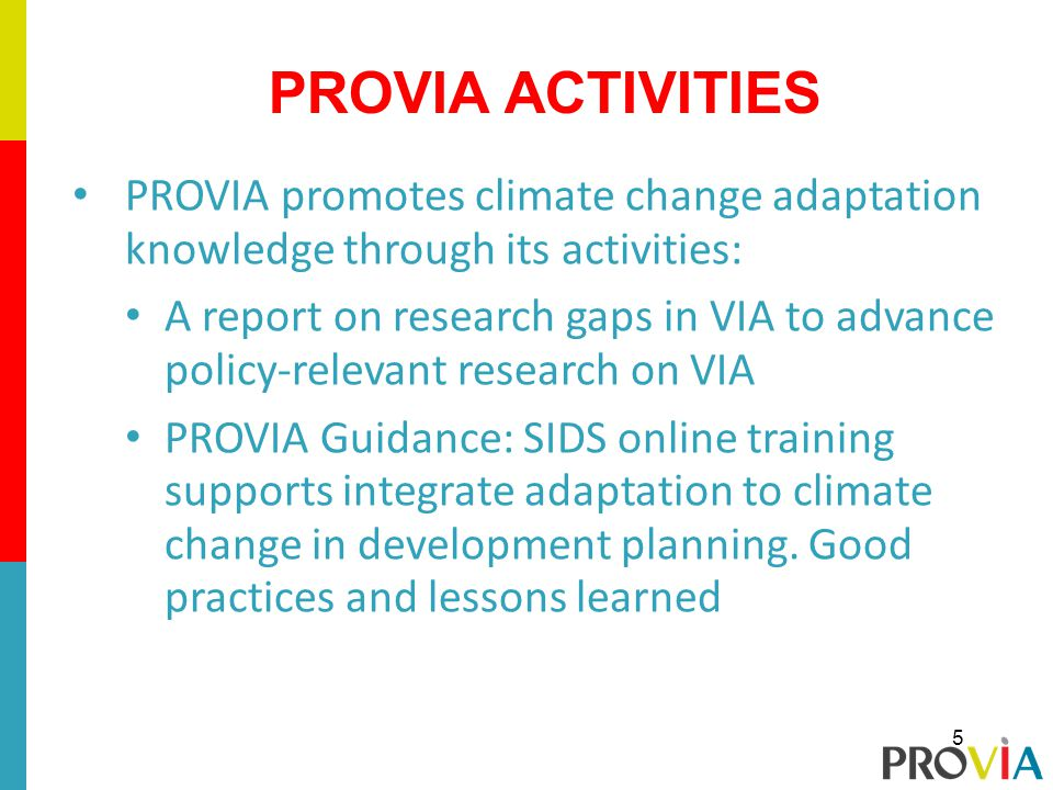 PROVIA promotes climate change adaptation knowledge through its activities: A report on research gaps in VIA to advance policy-relevant research on VIA PROVIA Guidance: SIDS online training supports integrate adaptation to climate change in development planning.