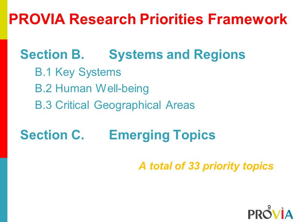 Section B.Systems and Regions B.1 Key Systems B.2 Human Well-being B.3 Critical Geographical Areas Section C.Emerging Topics A total of 33 priority topics PROVIA Research Priorities Framework 9