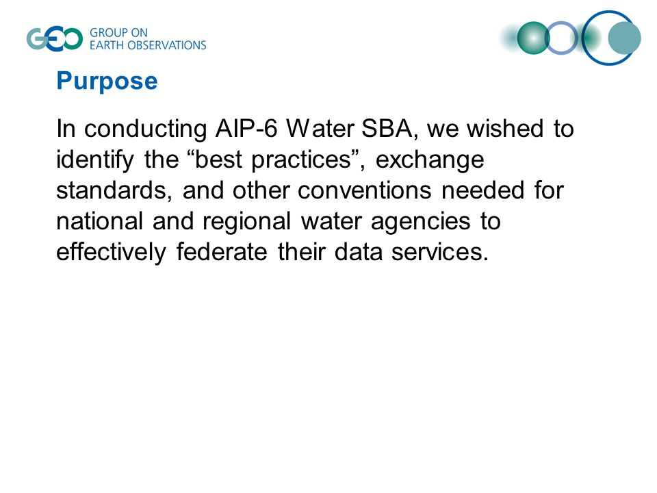Purpose In conducting AIP-6 Water SBA, we wished to identify the best practices , exchange standards, and other conventions needed for national and regional water agencies to effectively federate their data services.