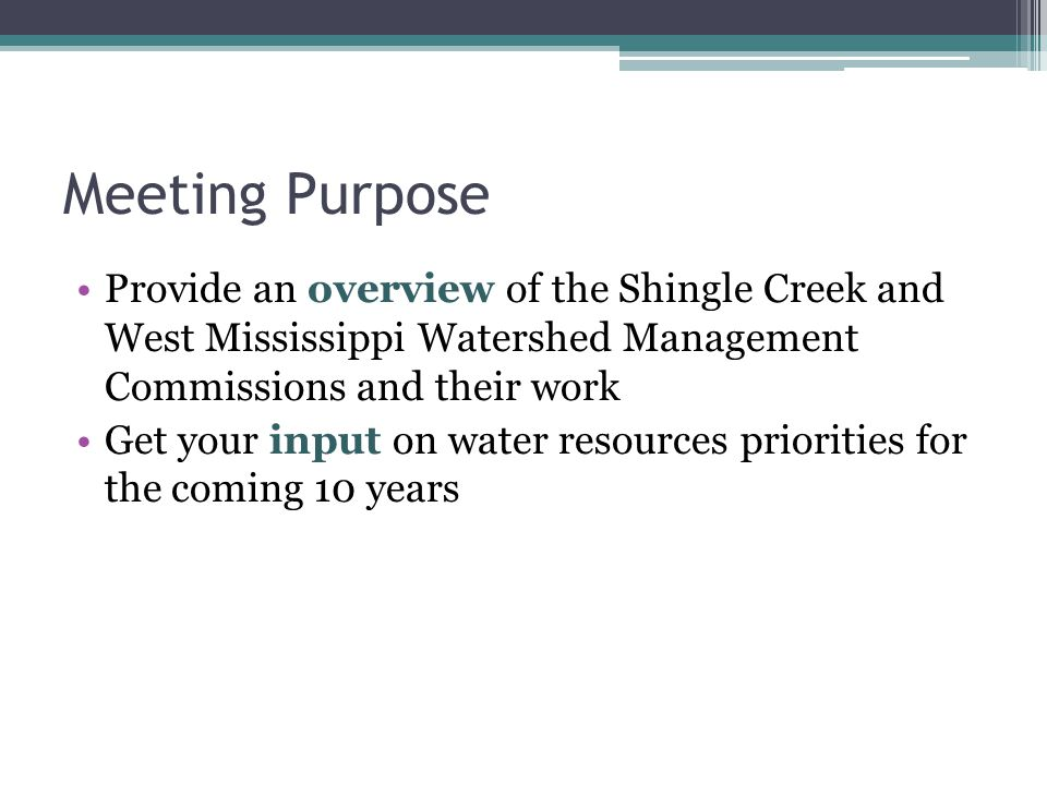 Meeting Purpose Provide an overview of the Shingle Creek and West Mississippi Watershed Management Commissions and their work Get your input on water resources priorities for the coming 10 years