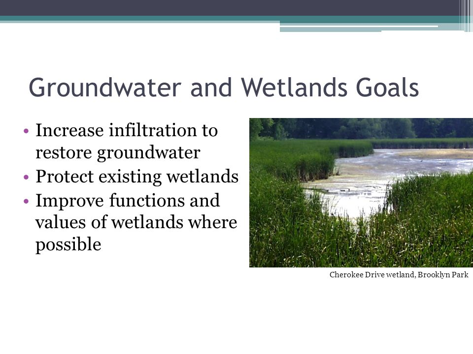 Groundwater and Wetlands Goals Increase infiltration to restore groundwater Protect existing wetlands Improve functions and values of wetlands where possible Cherokee Drive wetland, Brooklyn Park