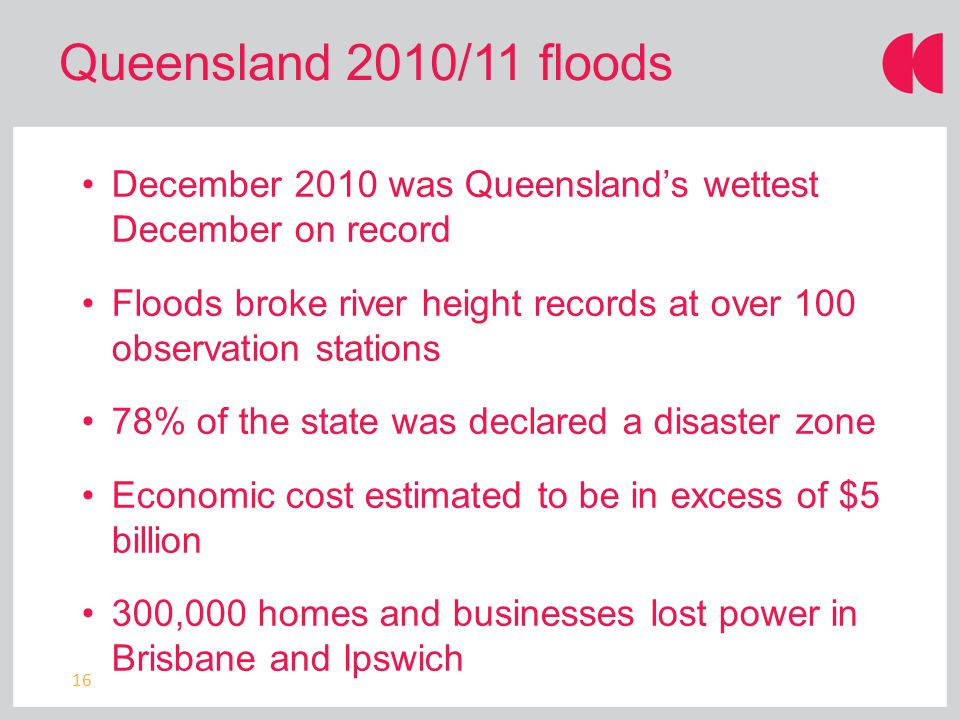 16 Queensland 2010/11 floods December 2010 was Queensland's wettest December on record Floods broke river height records at over 100 observation stations 78% of the state was declared a disaster zone Economic cost estimated to be in excess of $5 billion 300,000 homes and businesses lost power in Brisbane and Ipswich