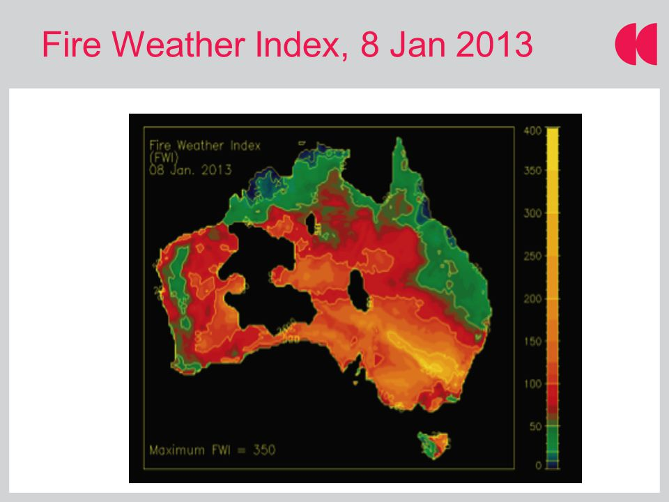 Fire Weather Index, 8 Jan 2013 Source: CAWCR