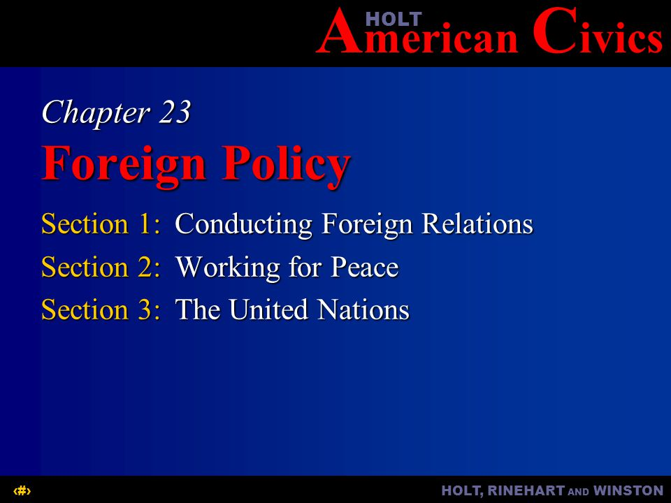 A merican C ivicsHOLT HOLT, RINEHART AND WINSTON1 Chapter 23 Foreign Policy Section 1:Conducting Foreign Relations Section 2:Working for Peace Section 3:The United Nations