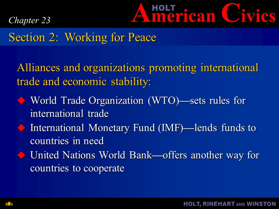 A merican C ivicsHOLT HOLT, RINEHART AND WINSTON11 Chapter 23 Alliances and organizations promoting international trade and economic stability:  World Trade Organization (WTO)—sets rules for international trade  International Monetary Fund (IMF)—lends funds to countries in need  United Nations World Bank—offers another way for countries to cooperate Section 2:Working for Peace