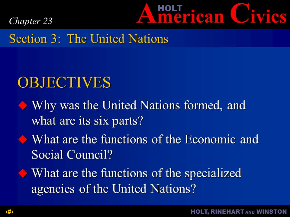 A merican C ivicsHOLT HOLT, RINEHART AND WINSTON12 Chapter 23 OBJECTIVES  Why was the United Nations formed, and what are its six parts.