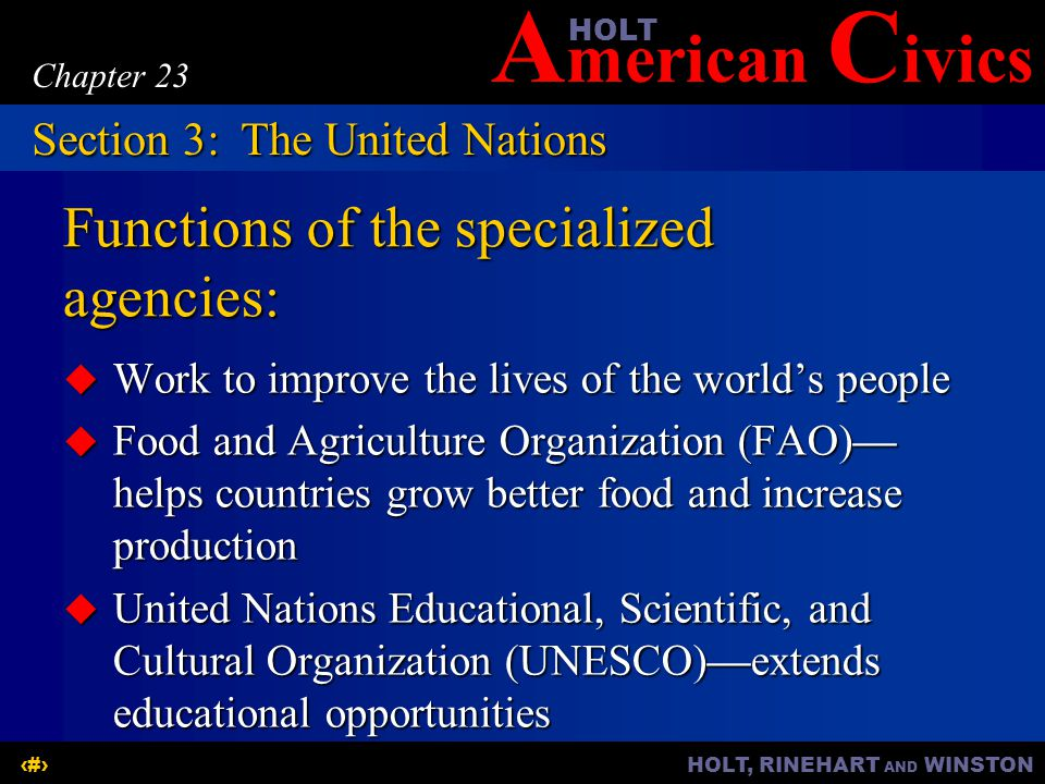 A merican C ivicsHOLT HOLT, RINEHART AND WINSTON17 Chapter 23 Functions of the specialized agencies:  Work to improve the lives of the world's people  Food and Agriculture Organization (FAO)— helps countries grow better food and increase production  United Nations Educational, Scientific, and Cultural Organization (UNESCO)—extends educational opportunities Section 3:The United Nations