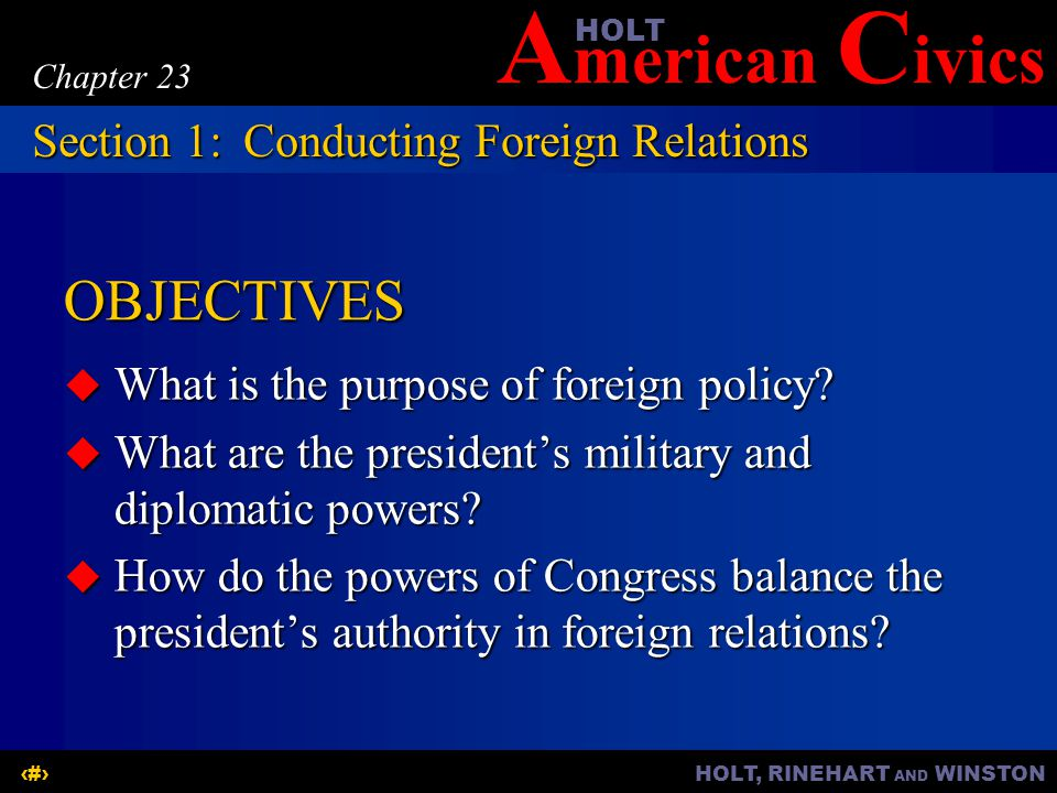 A merican C ivicsHOLT HOLT, RINEHART AND WINSTON2 Chapter 23 OBJECTIVES  What is the purpose of foreign policy.