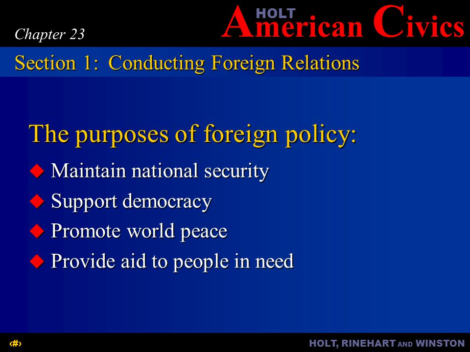 A merican C ivicsHOLT HOLT, RINEHART AND WINSTON3 Chapter 23 The purposes of foreign policy:  Maintain national security  Support democracy  Promote world peace  Provide aid to people in need Section 1:Conducting Foreign Relations