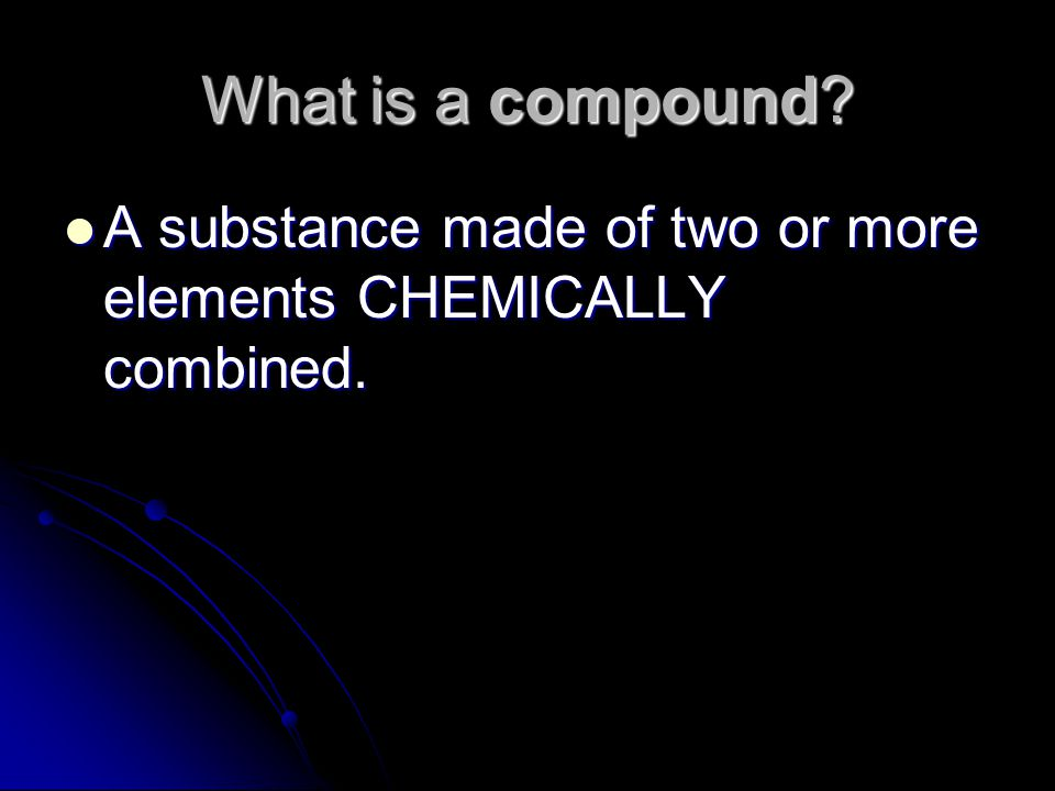 What is a compound. A substance made of two or more elements CHEMICALLY combined.