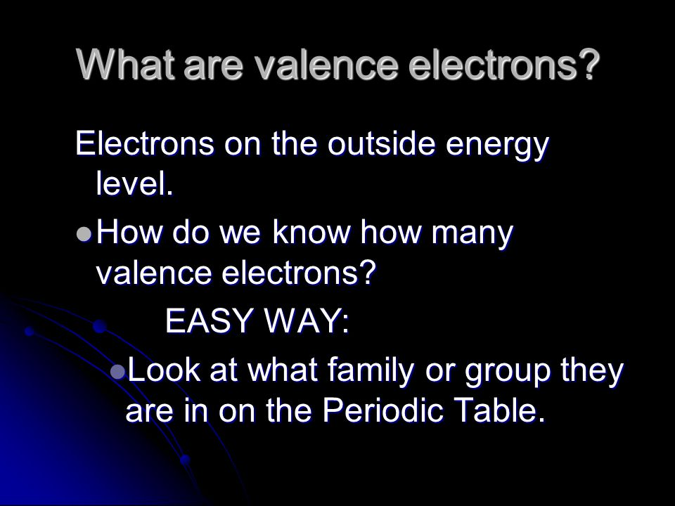 What are valence electrons. Electrons on the outside energy level.