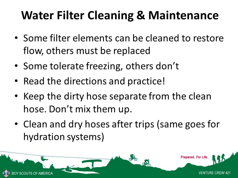 Water Filter Cleaning & Maintenance Some filter elements can be cleaned to restore flow, others must be replaced Some tolerate freezing, others don't Read the directions and practice.