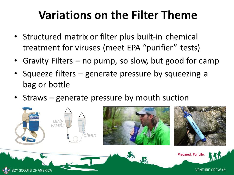 Variations on the Filter Theme Structured matrix or filter plus built-in chemical treatment for viruses (meet EPA purifier tests) Gravity Filters – no pump, so slow, but good for camp Squeeze filters – generate pressure by squeezing a bag or bottle Straws – generate pressure by mouth suction