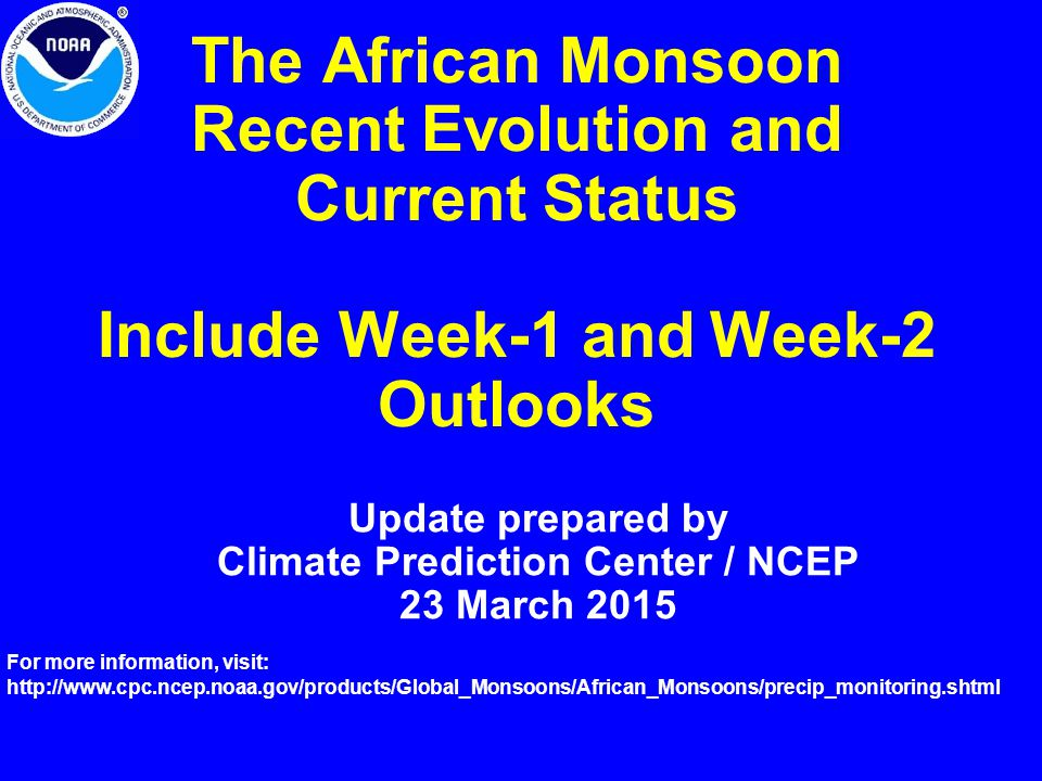 The African Monsoon Recent Evolution and Current Status Include Week-1 and Week-2 Outlooks Update prepared by Climate Prediction Center / NCEP 23 March 2015 For more information, visit:
