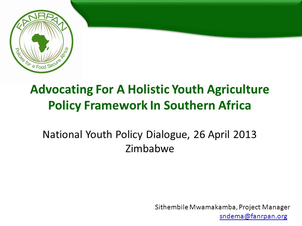 Advocating For A Holistic Youth Agriculture Policy Framework In Southern Africa National Youth Policy Dialogue, 26 April 2013 Zimbabwe Sithembile Mwamakamba, Project Manager