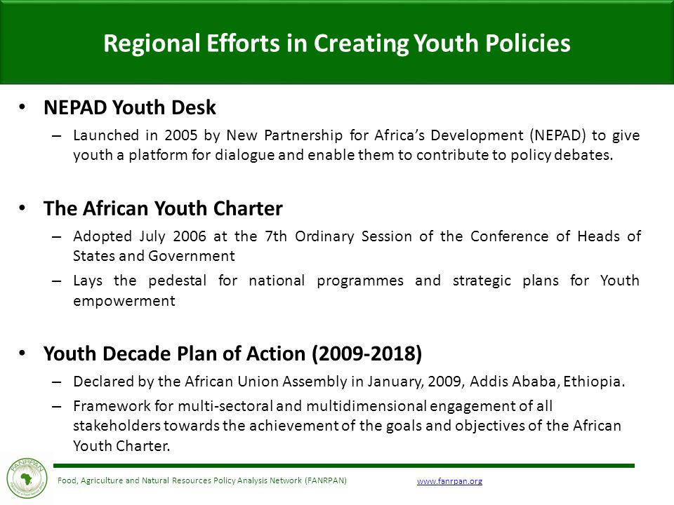 Food, Agriculture and Natural Resources Policy Analysis Network (FANRPAN) NEPAD Youth Desk – Launched in 2005 by New Partnership for Africa's Development (NEPAD) to give youth a platform for dialogue and enable them to contribute to policy debates.