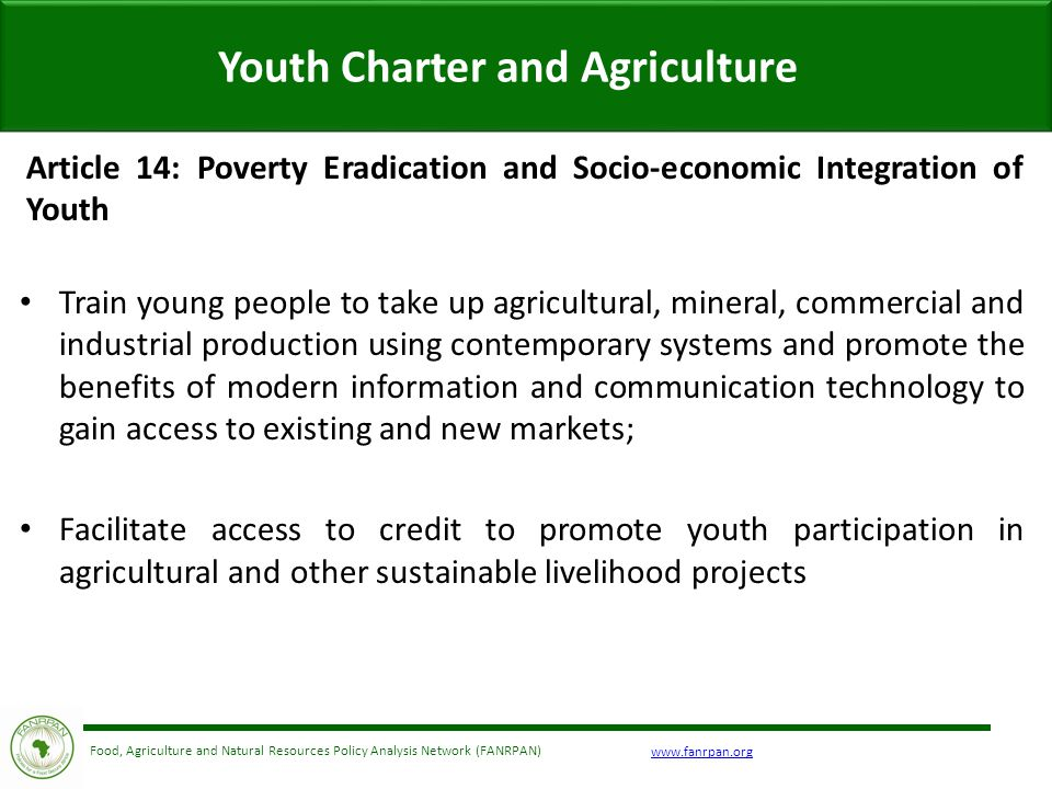 Food, Agriculture and Natural Resources Policy Analysis Network (FANRPAN) Youth Charter and Agriculture Article 14: Poverty Eradication and Socio-economic Integration of Youth Train young people to take up agricultural, mineral, commercial and industrial production using contemporary systems and promote the benefits of modern information and communication technology to gain access to existing and new markets; Facilitate access to credit to promote youth participation in agricultural and other sustainable livelihood projects