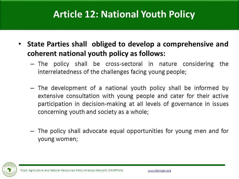 Food, Agriculture and Natural Resources Policy Analysis Network (FANRPAN) Article 12: National Youth Policy State Parties shall obliged to develop a comprehensive and coherent national youth policy as follows: – The policy shall be cross-sectoral in nature considering the interrelatedness of the challenges facing young people; – The development of a national youth policy shall be informed by extensive consultation with young people and cater for their active participation in decision-making at all levels of governance in issues concerning youth and society as a whole; – The policy shall advocate equal opportunities for young men and for young women;