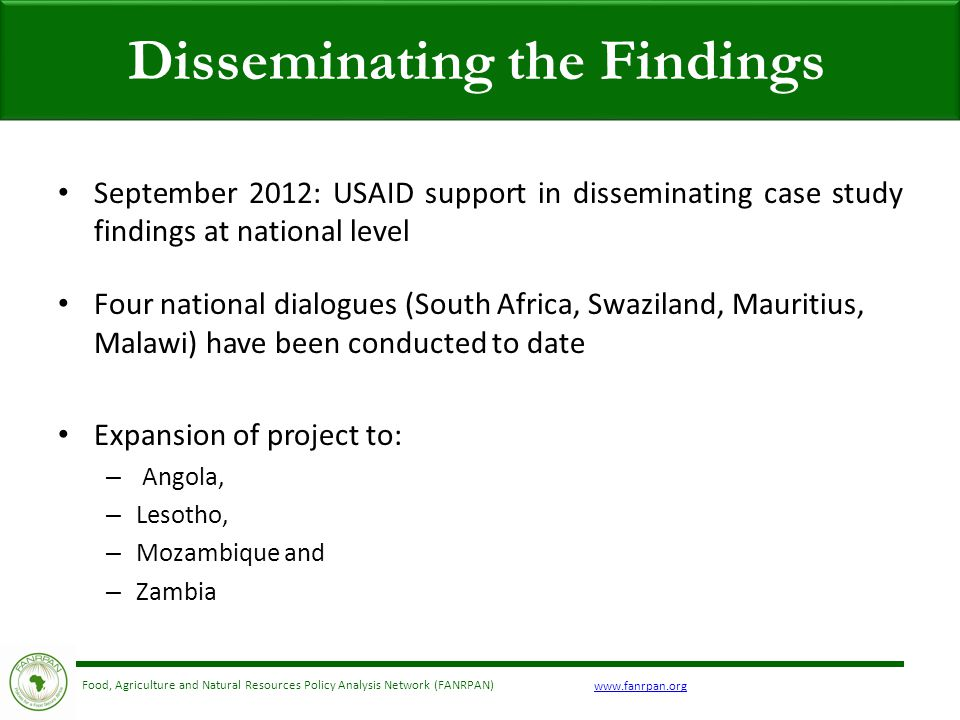 Food, Agriculture and Natural Resources Policy Analysis Network (FANRPAN) September 2012: USAID support in disseminating case study findings at national level Four national dialogues (South Africa, Swaziland, Mauritius, Malawi) have been conducted to date Expansion of project to: – Angola, – Lesotho, – Mozambique and – Zambia Disseminating the Findings