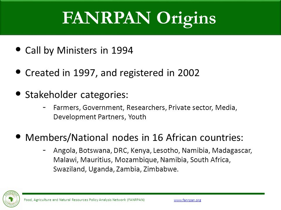 Food, Agriculture and Natural Resources Policy Analysis Network (FANRPAN) FANRPAN Origins Call by Ministers in 1994 Created in 1997, and registered in 2002 Stakeholder categories: - Farmers, Government, Researchers, Private sector, Media, Development Partners, Youth Members/National nodes in 16 African countries: - Angola, Botswana, DRC, Kenya, Lesotho, Namibia, Madagascar, Malawi, Mauritius, Mozambique, Namibia, South Africa, Swaziland, Uganda, Zambia, Zimbabwe.