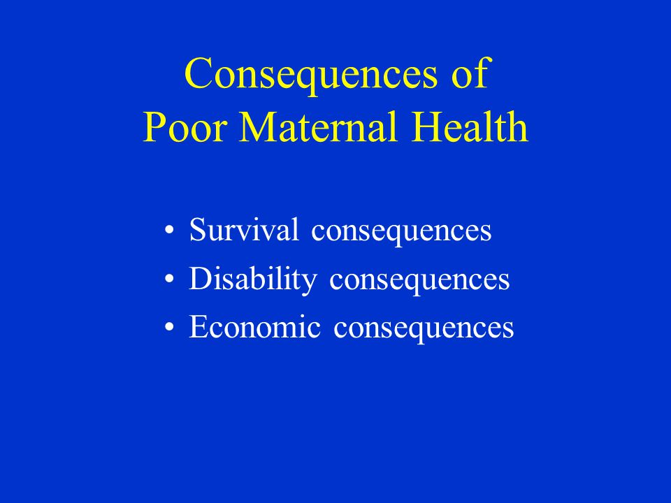 Consequences of Poor Maternal Health Survival consequences Disability consequences Economic consequences
