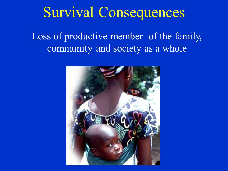 Survival Consequences Loss of productive member of the family, community and society as a whole