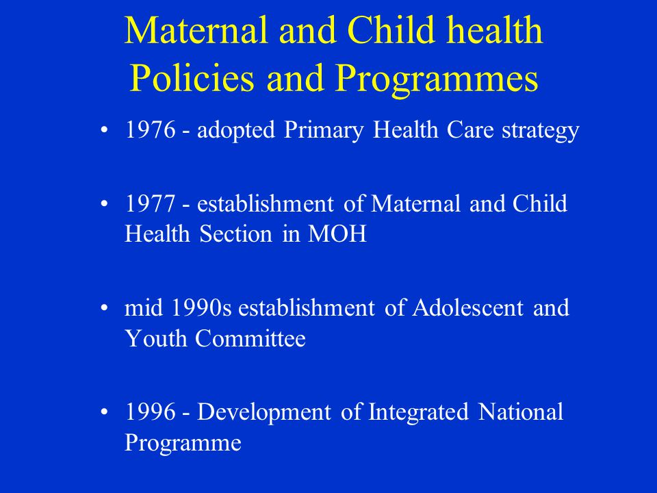 Maternal and Child health Policies and Programmes adopted Primary Health Care strategy establishment of Maternal and Child Health Section in MOH mid 1990s establishment of Adolescent and Youth Committee Development of Integrated National Programme