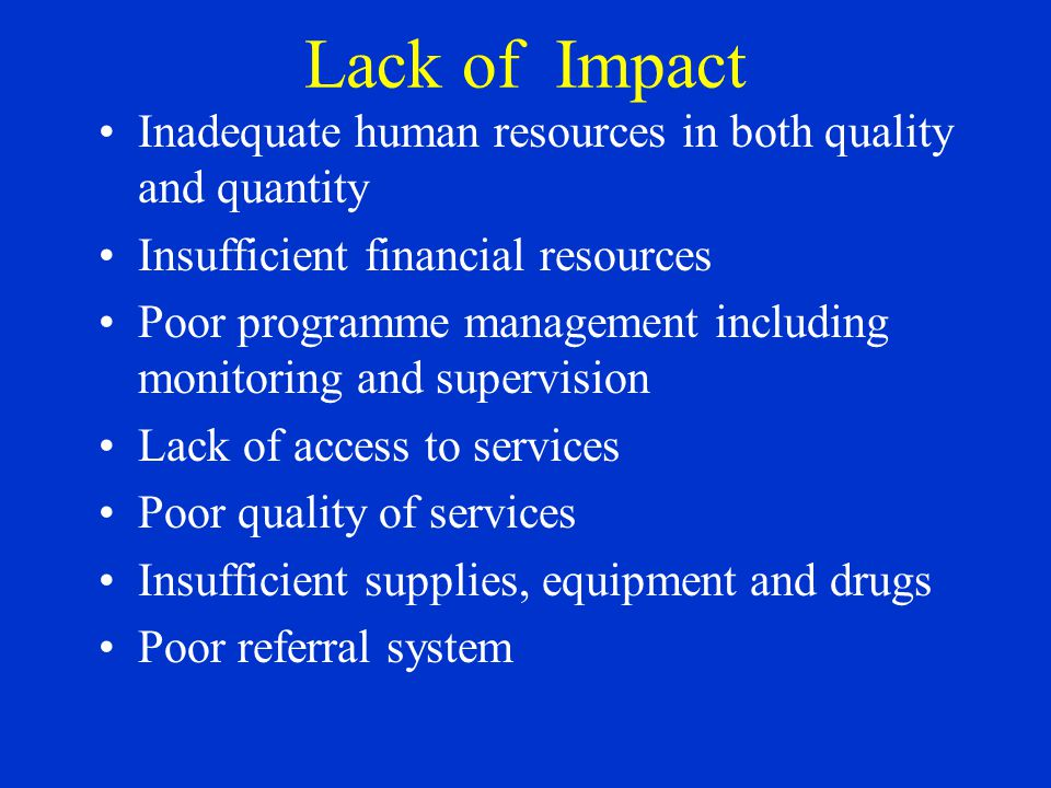 Lack of Impact Inadequate human resources in both quality and quantity Insufficient financial resources Poor programme management including monitoring and supervision Lack of access to services Poor quality of services Insufficient supplies, equipment and drugs Poor referral system