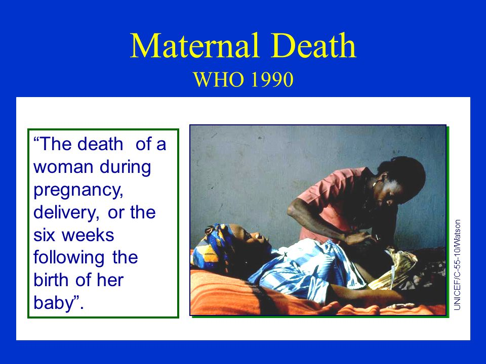 Maternal Death WHO 1990 UNICEF/C-55-10/Watson The death of a woman during pregnancy, delivery, or the six weeks following the birth of her baby .