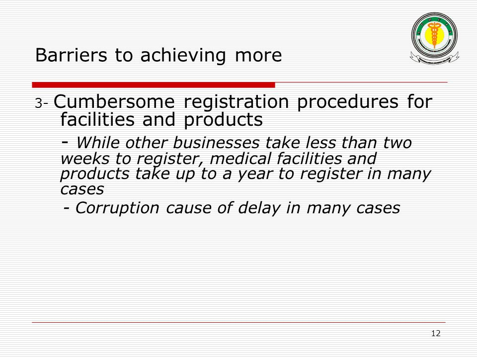 12 Barriers to achieving more 3- Cumbersome registration procedures for facilities and products - While other businesses take less than two weeks to register, medical facilities and products take up to a year to register in many cases - Corruption cause of delay in many cases