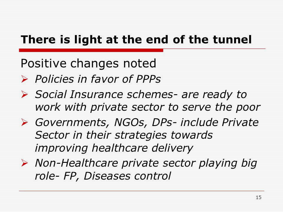 There is light at the end of the tunnel Positive changes noted  Policies in favor of PPPs  Social Insurance schemes- are ready to work with private sector to serve the poor  Governments, NGOs, DPs- include Private Sector in their strategies towards improving healthcare delivery  Non-Healthcare private sector playing big role- FP, Diseases control 15