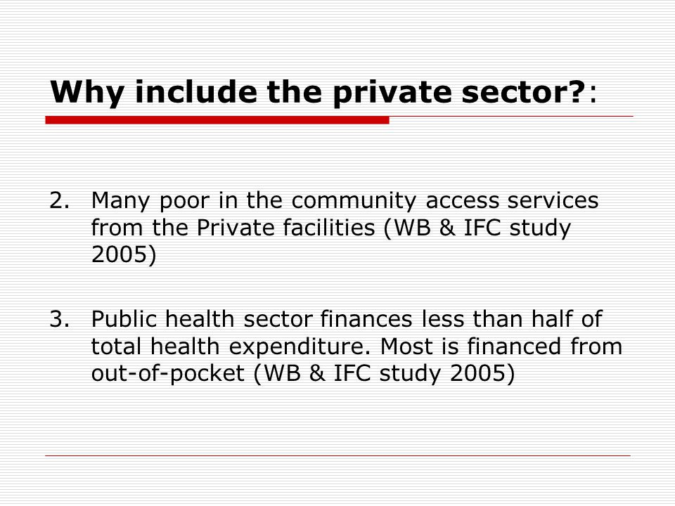 Why include the private sector : 2.Many poor in the community access services from the Private facilities (WB & IFC study 2005) 3.Public health sector finances less than half of total health expenditure.