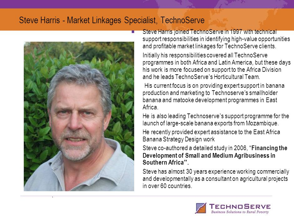 Steve Harris - Market Linkages Specialist, TechnoServe Steve Harris joined TechnoServe in 1997 with technical support responsibilities in identifying high-value opportunities and profitable market linkages for TechnoServe clients.