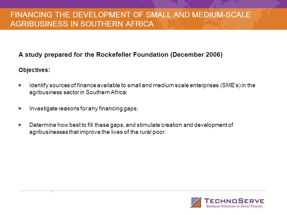 A study prepared for the Rockefeller Foundation (December 2006) Objectives: Identify sources of finance available to small and medium scale enterprises (SME's) in the agribusiness sector in Southern Africa; Investigate reasons for any financing gaps; Determine how best to fill these gaps, and stimulate creation and development of agribusinesses that improve the lives of the rural poor.