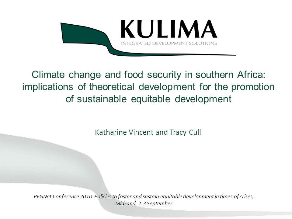 Climate change and food security in southern Africa: implications of theoretical development for the promotion of sustainable equitable development Katharine Vincent and Tracy Cull PEGNet Conference 2010: Policies to foster and sustain equitable development in times of crises, Midrand, 2-3 September