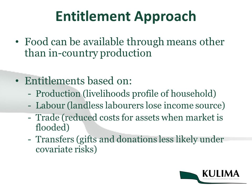 Entitlement Approach Food can be available through means other than in-country production Entitlements based on: -Production (livelihoods profile of household) -Labour (landless labourers lose income source) -Trade (reduced costs for assets when market is flooded) -Transfers (gifts and donations less likely under covariate risks)