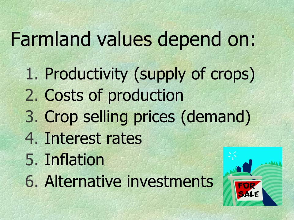 Farmland values depend on: 1.Productivity (supply of crops) 2.Costs of production 3.Crop selling prices (demand) 4.Interest rates 5.Inflation 6.Alternative investments