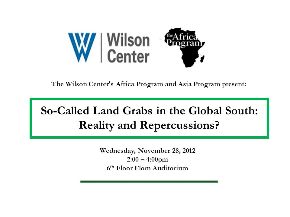 The Wilson Center ' s Africa Program and Asia Program present: So-Called Land Grabs in the Global South: Reality and Repercussions.