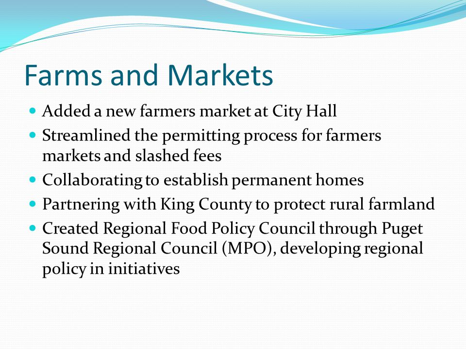 Farms and Markets Added a new farmers market at City Hall Streamlined the permitting process for farmers markets and slashed fees Collaborating to establish permanent homes Partnering with King County to protect rural farmland Created Regional Food Policy Council through Puget Sound Regional Council (MPO), developing regional policy in initiatives